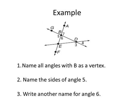 Example 1.Name all angles with B as a vertex. 2. Name the sides of angle 5. 3. Write another name for angle 6.
