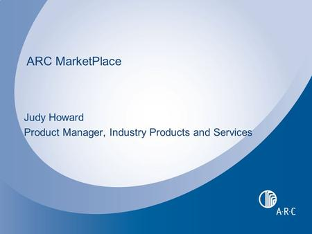 ARC MarketPlace Judy Howard Product Manager, Industry Products and Services.