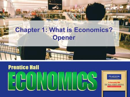 Chapter 1: What is Economics? Opener. Slide 2 Copyright © Pearson Education, Inc.Chapter 1, Opener Essential Question How can we make the best economic.