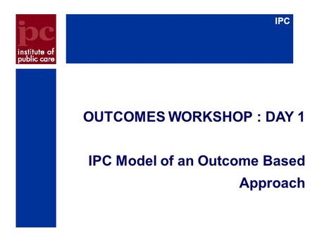IPC OUTCOMES WORKSHOP : DAY 1 IPC Model of an Outcome Based Approach.