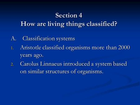 Section 4 How are living things classified? A. Classification systems 1. Aristotle classified organisms more than 2000 years ago. 2. Carolus Linnaeus introduced.