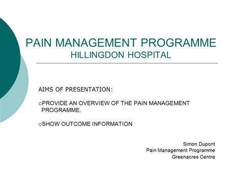 PAIN MANAGEMENT PROGRAMME HILLINGDON HOSPITAL AIMS OF PRESENTATION:  PROVIDE AN OVERVIEW OF THE PAIN MANAGEMENT PROGRAMME.  SHOW OUTCOME INFORMATION.