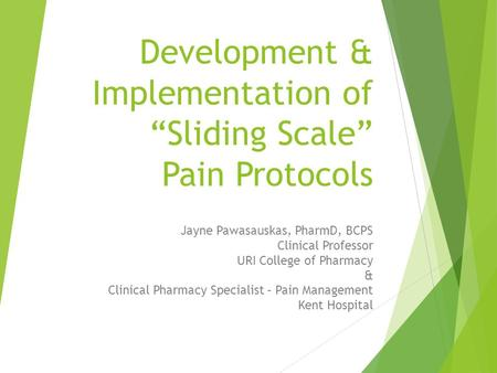 "Development & Implementation of ""Sliding Scale"" Pain Protocols Jayne Pawasauskas, PharmD, BCPS Clinical Professor URI College of Pharmacy & Clinical Pharmacy."