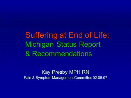 Suffering at End of Life: Michigan Status Report & Recommendations Kay Presby MPH RN Pain & Symptom Management Committee 02.08.07.