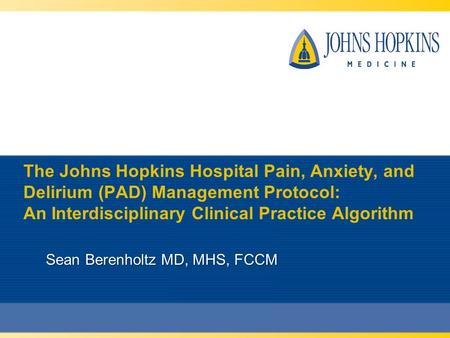 The Johns Hopkins Hospital Pain, Anxiety, and Delirium (PAD) Management Protocol: An Interdisciplinary Clinical Practice Algorithm Sean Berenholtz MD,