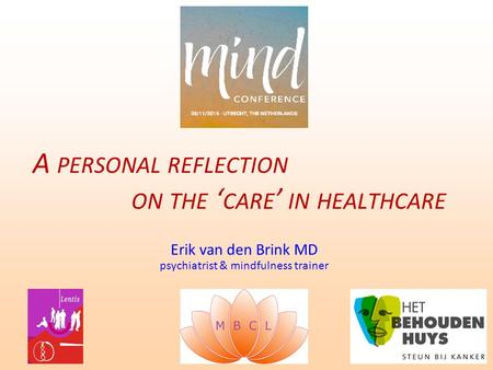 Erik van den Brink MD psychiatrist & mindfulness trainer A PERSONAL REFLECTION ON THE ' CARE ' IN HEALTHCARE.
