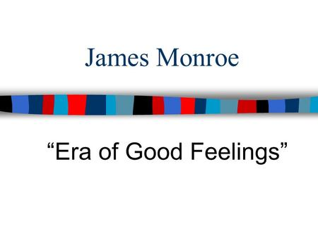 "James Monroe ""Era of Good Feelings""."