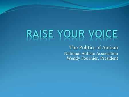 The Politics of Autism National Autism Association Wendy Fournier, President.