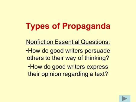 Types of Propaganda Nonfiction Essential Questions: How do good writers persuade others to their way of thinking? How do good writers express their opinion.
