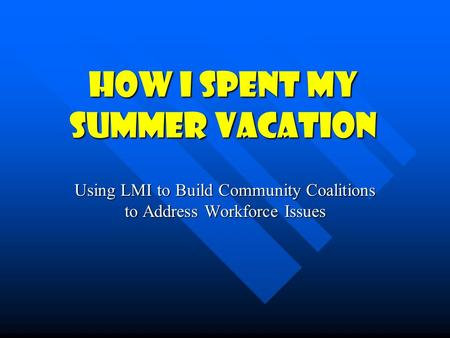 How I Spent My Summer Vacation Using LMI to Build Community Coalitions to Address Workforce Issues.