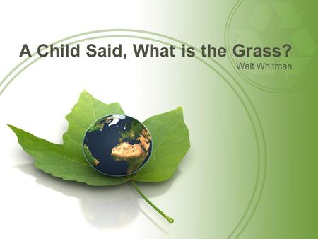 A Child Said, What is the Grass? Walt Whitman. Opener Make a list of ideas you think of when you see this picture.