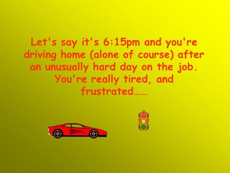 Let's say it's 6:15pm and you're driving home (alone of course) after an unusually hard day on the job. You're really tired, and frustrated……