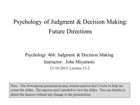 Psychology of Judgment & Decision Making: Future Directions Psychology 466: Judgment & Decision Making Instructor: John Miyamoto 12/10/2015: Lecture 11-2.