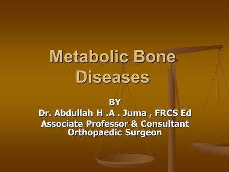 Metabolic Bone Diseases BY Dr. Abdullah H.A. Juma, FRCS Ed Associate Professor & Consultant Orthopaedic Surgeon.