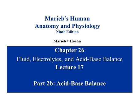 Chapter 26 Fluid, Electrolytes, and Acid-Base Balance Lecture 17 Part 2b: Acid-Base Balance Marieb's Human Anatomy and Physiology Ninth Edition Marieb.