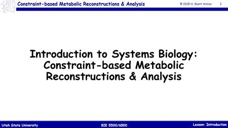 Constraint-based Metabolic Reconstructions & Analysis © 2015 H. Scott Hinton Lesson: Introduction BIE 5500/6500Utah State University Introduction to Systems.