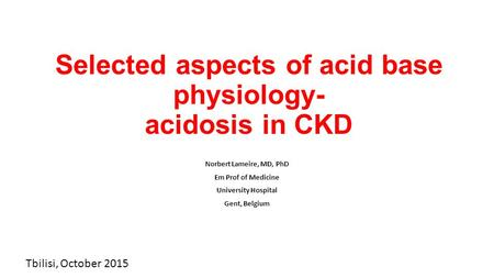 Selected aspects of acid base physiology- acidosis in CKD Norbert Lameire, MD, PhD Em Prof of Medicine University Hospital Gent, Belgium Tbilisi, October.