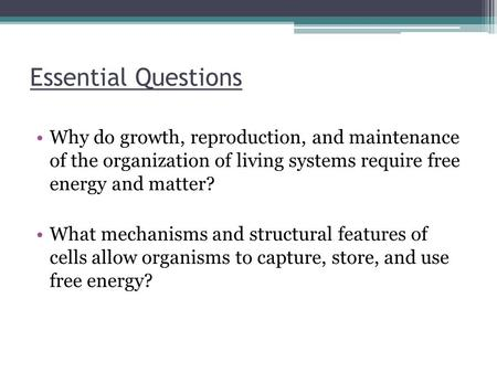 Essential Questions Why do growth, reproduction, and maintenance of the organization of living systems require free energy and matter? What mechanisms.