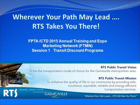 Wherever Your Path May Lead …. RTS Takes You There! FPTA /CTD 2015 Annual Training and Expo Marketing Network (FTMN) Session 1 Transit Discount Programs.