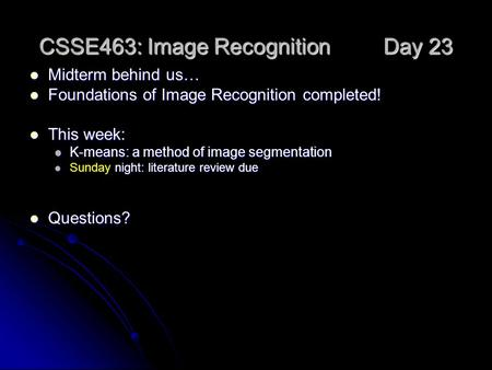 CSSE463: Image Recognition Day 23 Midterm behind us… Midterm behind us… Foundations of Image Recognition completed! Foundations of Image Recognition completed!