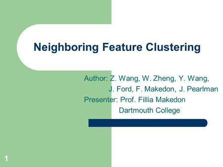 1 Neighboring Feature Clustering Author: Z. Wang, W. Zheng, Y. Wang, J. Ford, F. Makedon, J. Pearlman Presenter: Prof. Fillia Makedon Dartmouth College.