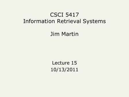 CSCI 5417 Information Retrieval Systems Jim Martin Lecture 15 10/13/2011.