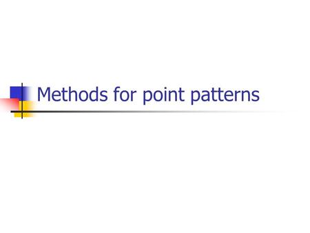 Methods for point patterns. Methods consider first-order effects (e.g., changes in mean values [intensity] over space) or second-order effects (e.g.,