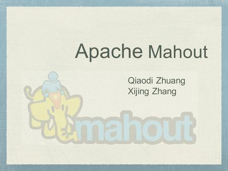 Apache Mahout Qiaodi Zhuang Xijing Zhang. What is Mahout? Mahout is a scalable machine learning library from Apache. It uses MapReduce paradigm which.
