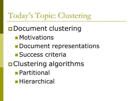 Today's Topic: Clustering  Document clustering Motivations Document representations Success criteria  Clustering algorithms Partitional Hierarchical.