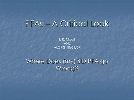 PFAs – A Critical Look Where Does (my) SiD PFA go Wrong? S. R. Magill ANL ALCPG 10/04/07.