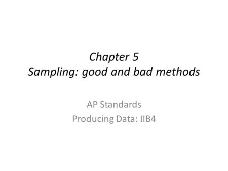 Chapter 5 Sampling: good and bad methods AP Standards Producing Data: IIB4.
