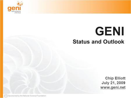 Sponsored by the National Science Foundation GENI Status and Outlook Chip Elliott July 21, 2009 www.geni.net.
