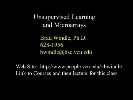 Brad Windle, Ph.D. 628-1956 Unsupervised Learning and Microarrays Web Site:  Link to Courses and.