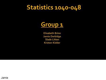 Statistics 1040-048 Group 1 Elisabeth Brino Jamie Derbidge Slade Litten Kristen Kidder Jamie.