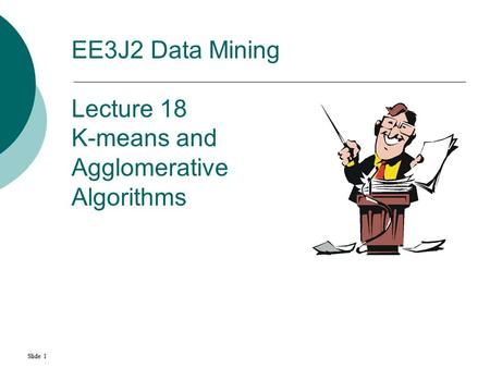 Slide 1 EE3J2 Data Mining Lecture 18 K-means and Agglomerative Algorithms.