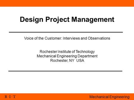 R. I. T Mechanical Engineering Design Project Management Voice of the Customer: Interviews and Observations Rochester Institute of Technology Mechanical.
