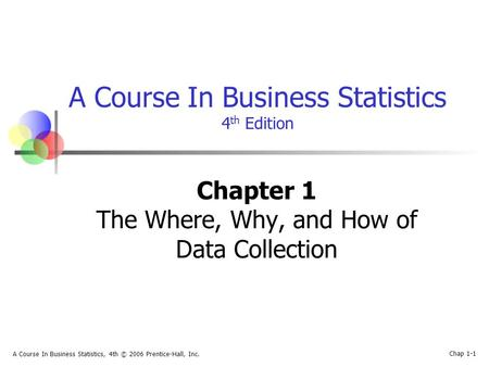 A Course In Business Statistics, 4th © 2006 Prentice-Hall, Inc. Chap 1-1 A Course In Business Statistics 4 th Edition Chapter 1 The Where, Why, and How.