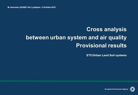 M. Houssiau | EIONET AQ | Ljubljana – 5 October 2015 Cross analysis between urban system and air quality Provisional results ETC/Urban Land Soil systems.