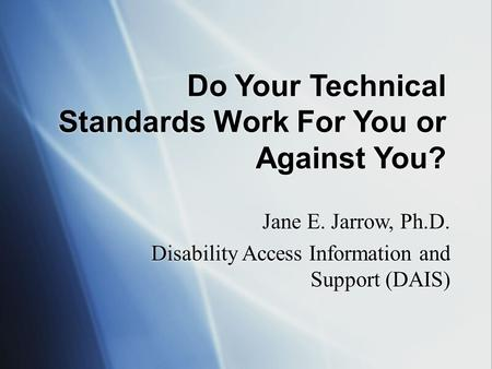 Do Your Technical Standards Work For You or Against You? Jane E. Jarrow, Ph.D. Disability Access Information and Support (DAIS) Jane E. Jarrow, Ph.D. Disability.