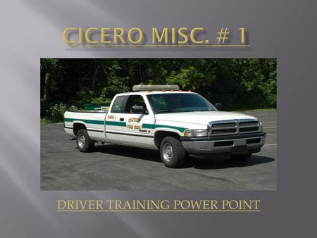 DRIVER TRAINING POWER POINT. Upon the completion of the Cicero Fire Department Misc. # 1 Power Point Training the operators will be able to identify the.