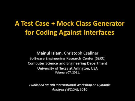A Test Case + Mock Class Generator for Coding Against Interfaces Mainul Islam, Christoph Csallner Software Engineering Research Center (SERC) Computer.