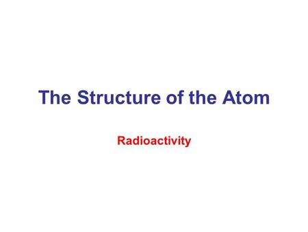 The Structure of the Atom Radioactivity. –Spontaneous emission of radiation by certain atoms –The structure of atomic nuclei and the changes they undergo.