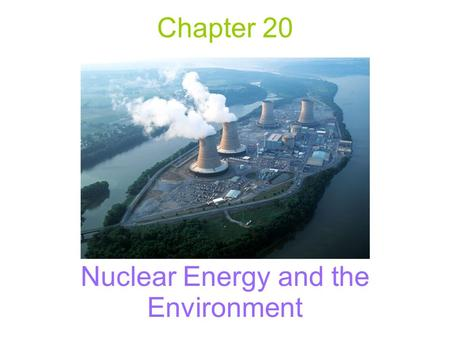 Chapter 20 Nuclear Energy and the Environment. Nuclear Energy –The energy of the atomic nucleus Nuclear Fission –The splitting of the atomic nuclei Nuclear.