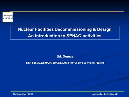 Nuclear Facilities Decommissioning & Design An introduction to SENAC activities JM. Dumas CEA Saclay, DSM/DAPNIA/SENAC, F-91191 Gif-sur-Yvette,