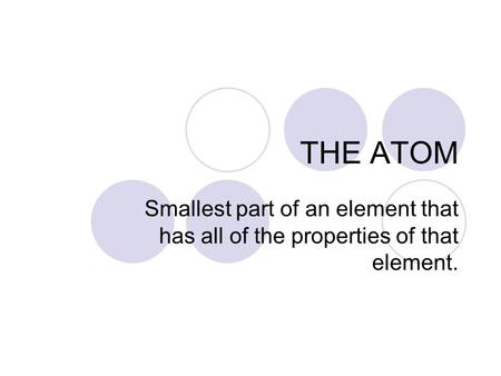 THE ATOM Smallest part of an element that has all of the properties of that element.
