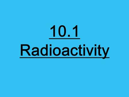 10.1 Radioactivity. Nuclear Decay… Atoms of one element can change into atoms of a different element altogether. An unstable atom has excess internal.