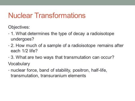 Nuclear Transformations Objectives: 1. What determines the type of decay a radioisotope undergoes? 2. How much of a sample of a radioisotope remains after.