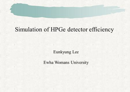Simulation of HPGe detector efficiency Eunkyung Lee Ewha Womans University.