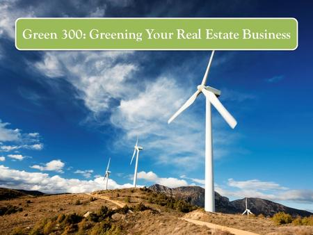 Green 300: Greening Your Real Estate Business. Course Goals Plan and implement strategies and tactics Adapt your core business skills to listing and marketing.