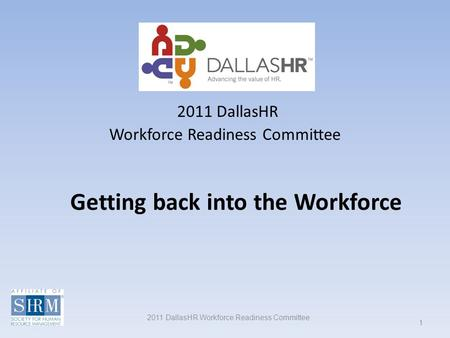 2011 DallasHR Workforce Readiness Committee 1 Getting back into the Workforce 2011 DallasHR Workforce Readiness Committee.